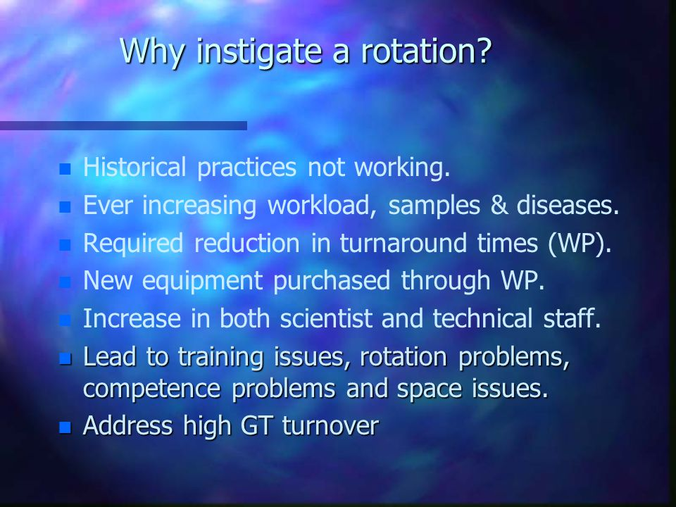 Why instigate a rotation. n n Historical practices not working.