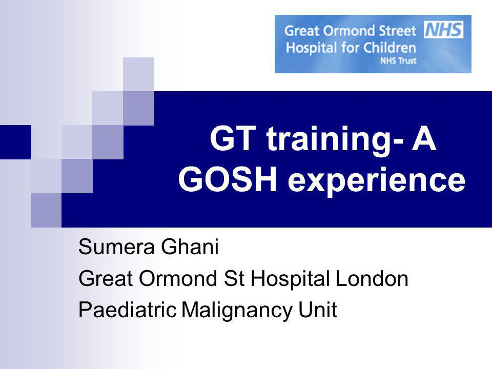 GT training- A GOSH experience Sumera Ghani Great Ormond St Hospital London Paediatric Malignancy Unit