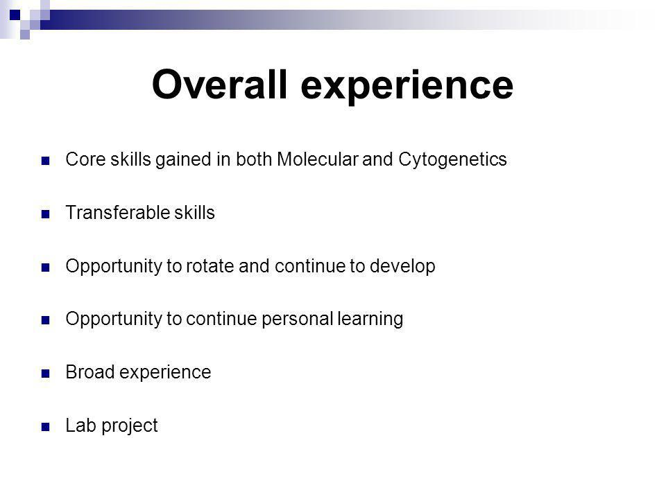 Overall experience Core skills gained in both Molecular and Cytogenetics Transferable skills Opportunity to rotate and continue to develop Opportunity to continue personal learning Broad experience Lab project
