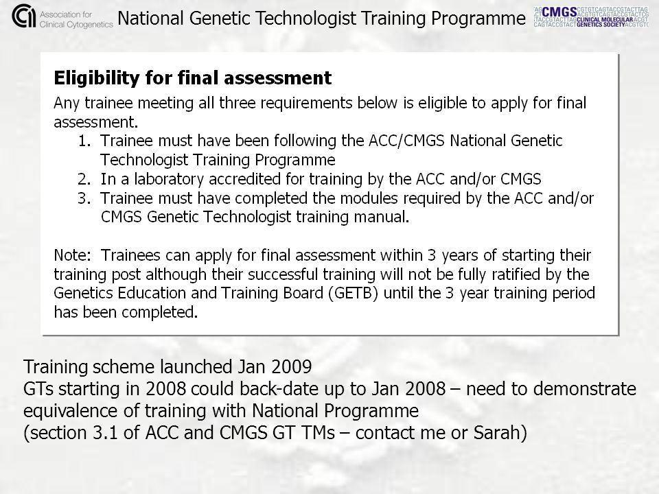 National Genetic Technologist Training Programme Training scheme launched Jan 2009 GTs starting in 2008 could back-date up to Jan 2008 – need to demonstrate equivalence of training with National Programme (section 3.1 of ACC and CMGS GT TMs – contact me or Sarah)