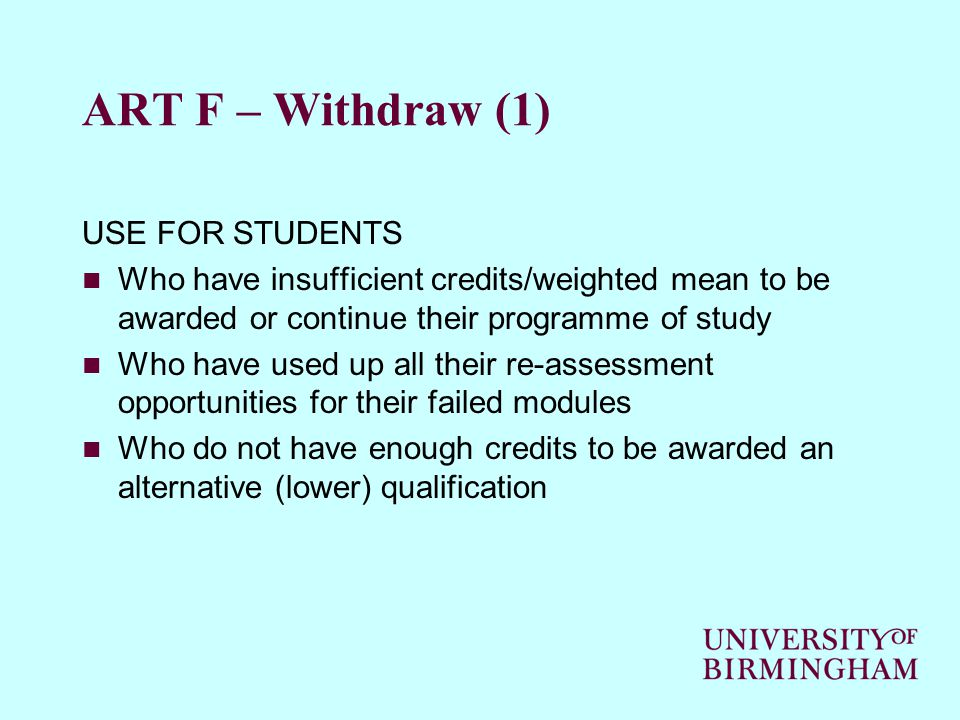 ART F – Withdraw (1) USE FOR STUDENTS Who have insufficient credits/weighted mean to be awarded or continue their programme of study Who have used up all their re-assessment opportunities for their failed modules Who do not have enough credits to be awarded an alternative (lower) qualification