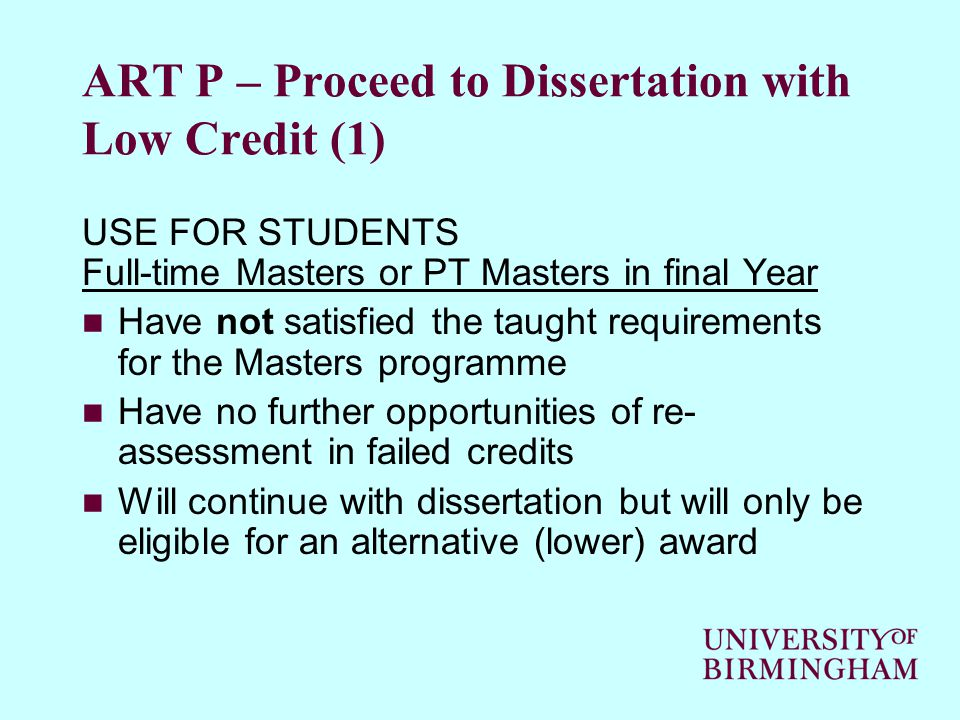 ART P – Proceed to Dissertation with Low Credit (1) USE FOR STUDENTS Full-time Masters or PT Masters in final Year Have not satisfied the taught requirements for the Masters programme Have no further opportunities of re- assessment in failed credits Will continue with dissertation but will only be eligible for an alternative (lower) award