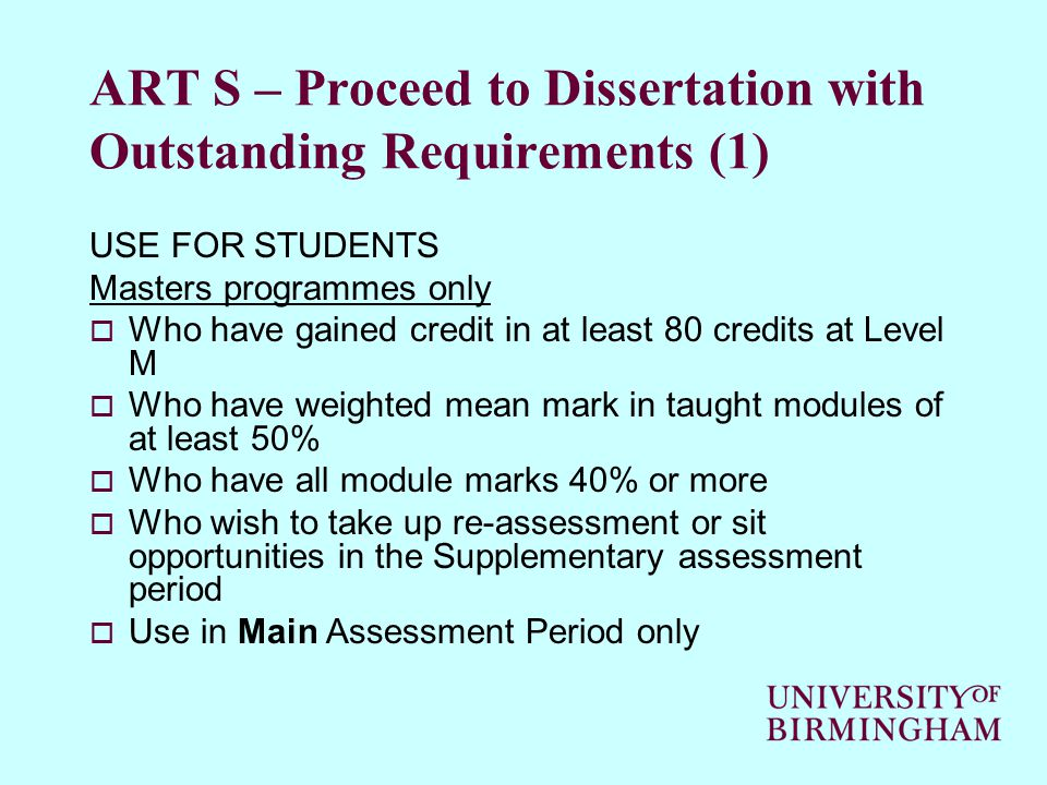 ART S – Proceed to Dissertation with Outstanding Requirements (1) USE FOR STUDENTS Masters programmes only  Who have gained credit in at least 80 credits at Level M  Who have weighted mean mark in taught modules of at least 50%  Who have all module marks 40% or more  Who wish to take up re-assessment or sit opportunities in the Supplementary assessment period  Use in Main Assessment Period only