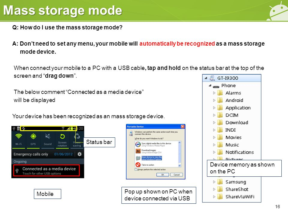 Mass storage mode Q: How do I use the mass storage mode? A: Don't need to set any menu, your mobile will automatically be recognized as a mass storage