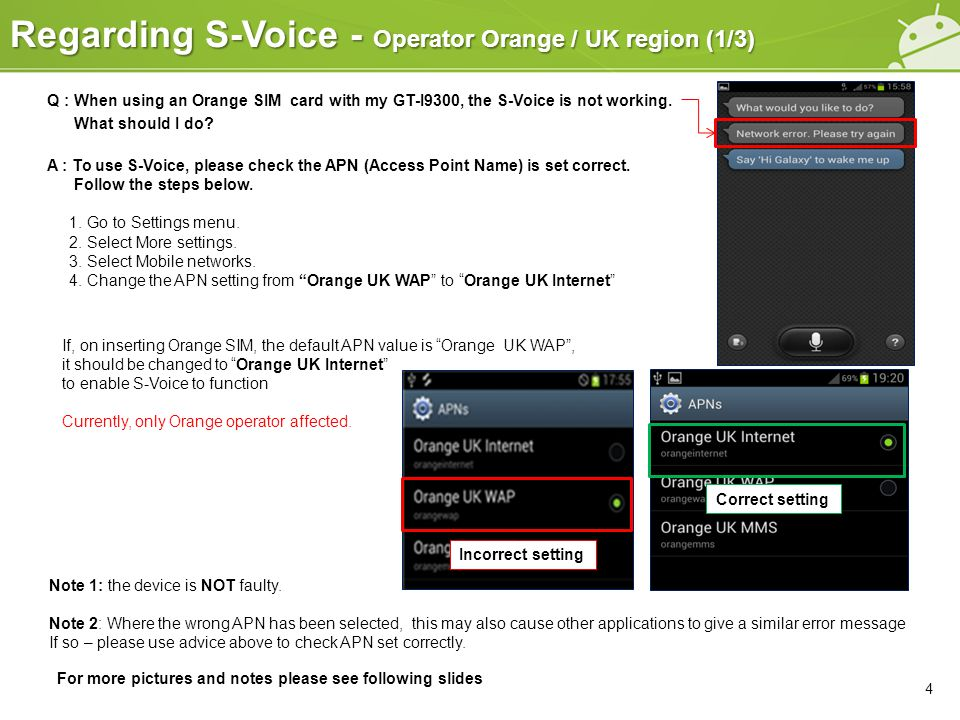 Regarding S-Voice - Operator Orange / UK region (2/3) 5 1.Select Apps 2.Scroll left and select Settings from Apps menu 3.Select More settings 4.Scroll to the bottom of the Settings area 5.Select Mobile networks Q : When using an Orange SIM with my GT-I9300, the S-Voice is not working.