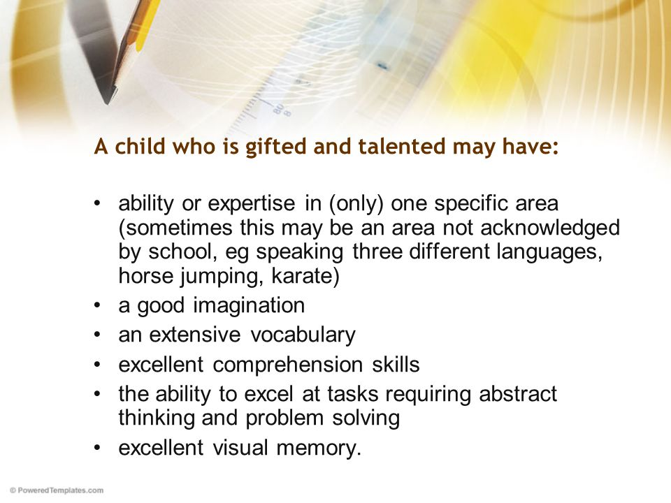 A child who is gifted and talented may have: ability or expertise in (only) one specific area (sometimes this may be an area not acknowledged by school, eg speaking three different languages, horse jumping, karate) a good imagination an extensive vocabulary excellent comprehension skills the ability to excel at tasks requiring abstract thinking and problem solving excellent visual memory.