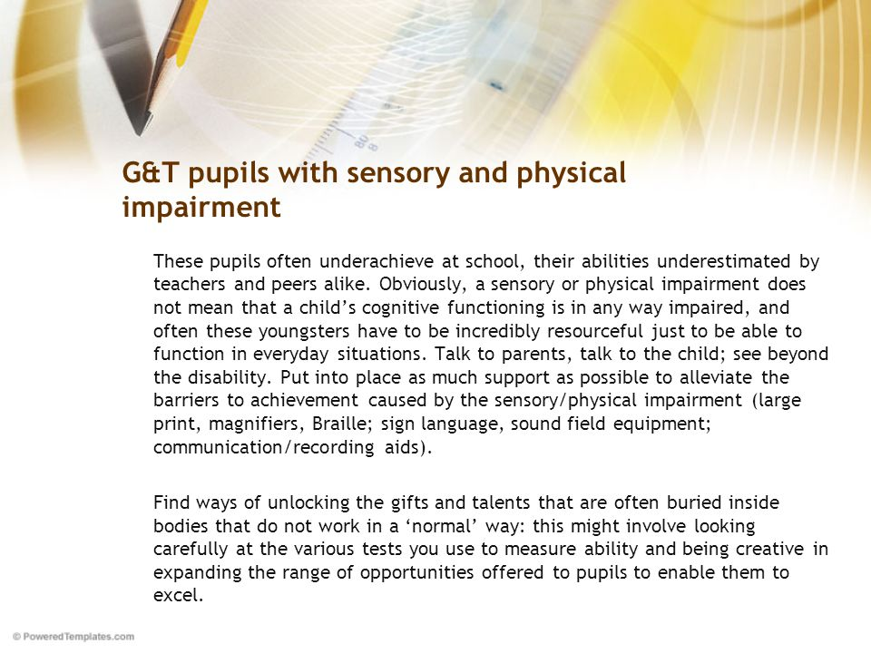 G&T pupils with sensory and physical impairment These pupils often underachieve at school, their abilities underestimated by teachers and peers alike.