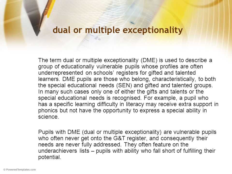 dual or multiple exceptionality The term dual or multiple exceptionality (DME) is used to describe a group of educationally vulnerable pupils whose profiles are often underrepresented on schools' registers for gifted and talented learners.