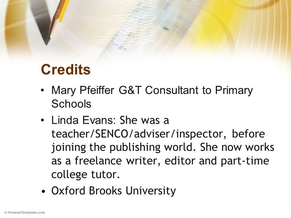 Credits Mary Pfeiffer G&T Consultant to Primary Schools Linda Evans: She was a teacher/SENCO/adviser/inspector, before joining the publishing world.