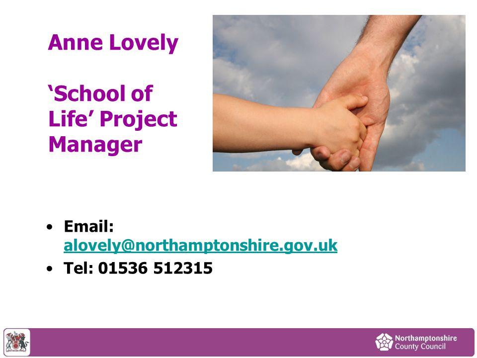 Anne Lovely 'School of Life' Project Manager Email: alovely@northamptonshire.gov.uk alovely@northamptonshire.gov.uk Tel: 01536 512315