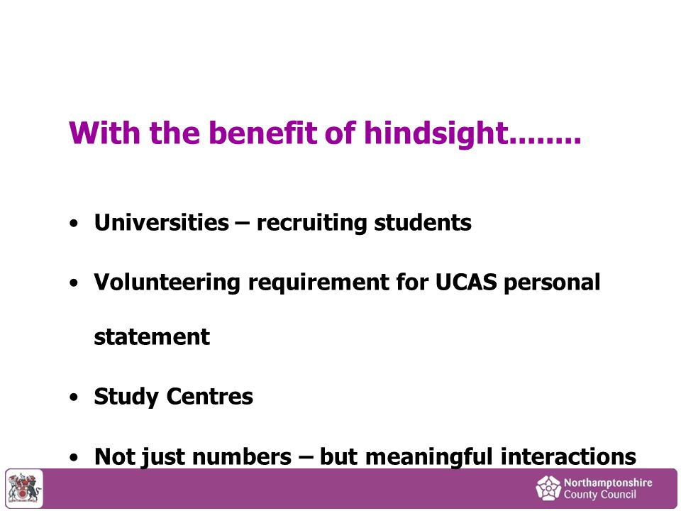 With the benefit of hindsight........ Universities – recruiting students Volunteering requirement for UCAS personal statement Study Centres Not just n