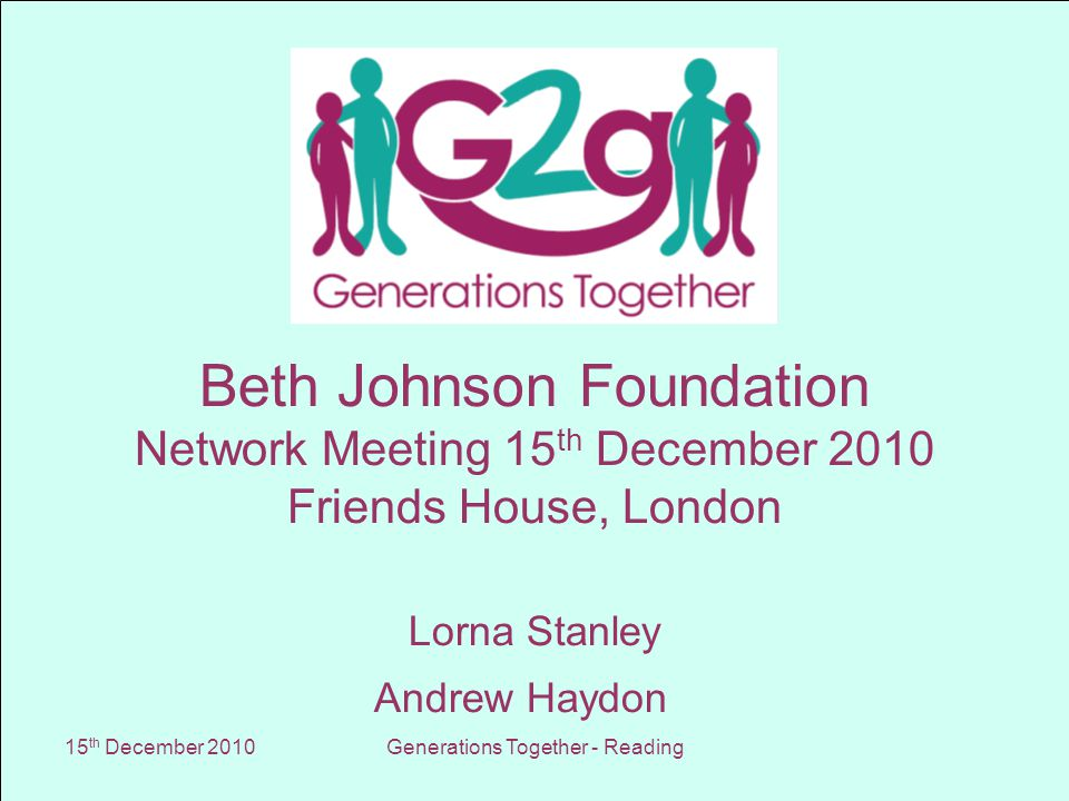 15 th December 2010Generations Together - Reading Beth Johnson Foundation Network Meeting 15 th December 2010 Friends House, London Lorna Stanley Andrew Haydon