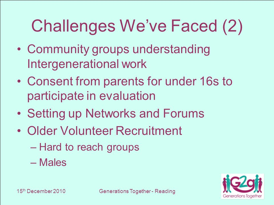 15 th December 2010Generations Together - Reading Challenges We've Faced (2) Community groups understanding Intergenerational work Consent from parents for under 16s to participate in evaluation Setting up Networks and Forums Older Volunteer Recruitment –Hard to reach groups –Males