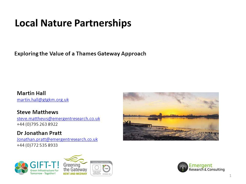 Local Nature Partnerships Exploring the Value of a Thames Gateway Approach Martin Hall martin.hall@gtgkm.org.uk Steve Matthews steve.matthews@emergentresearch.co.uk +44 (0)795 263 8922 Dr Jonathan Pratt Jonathan.pratt@emergentresearch.co.uk +44 (0)772 535 8933 1