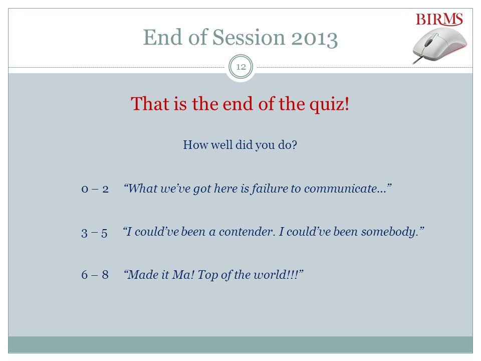 End of Session 2013 That is the end of the quiz. How well did you do.