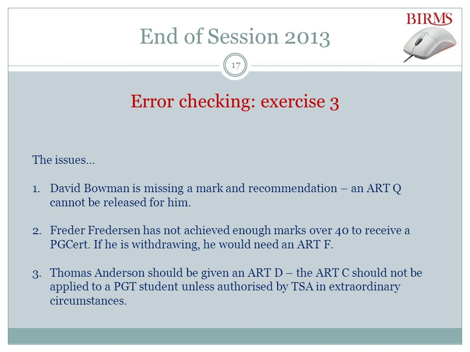 End of Session 2013 Error checking: exercise 3 The issues… 1.David Bowman is missing a mark and recommendation – an ART Q cannot be released for him.