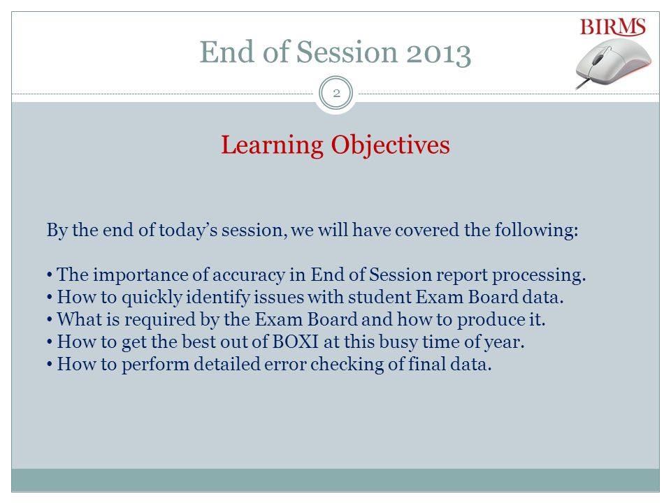 End of Session 2013 Learning Objectives By the end of today's session, we will have covered the following: The importance of accuracy in End of Session report processing.