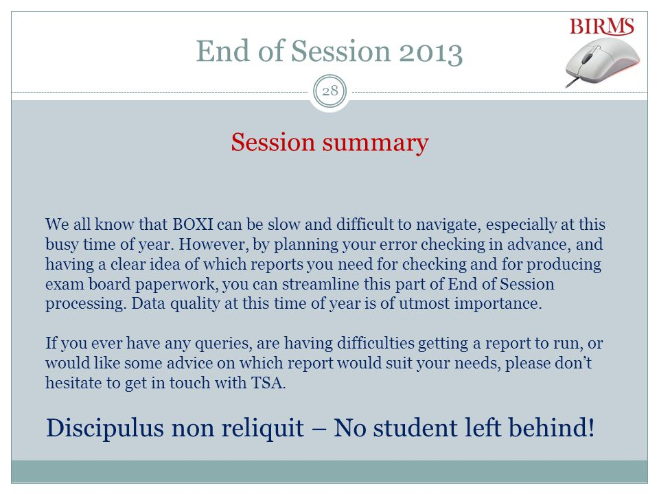 End of Session 2013 Session summary We all know that BOXI can be slow and difficult to navigate, especially at this busy time of year.