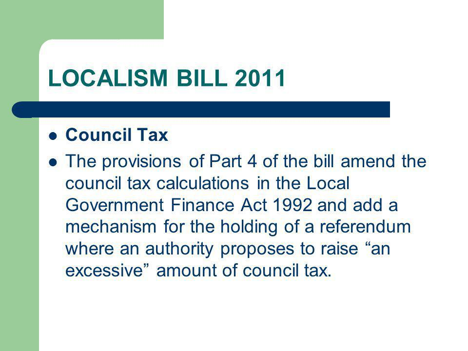 LOCALISM BILL 2011 Council Tax The provisions of Part 4 of the bill amend the council tax calculations in the Local Government Finance Act 1992 and add a mechanism for the holding of a referendum where an authority proposes to raise an excessive amount of council tax.