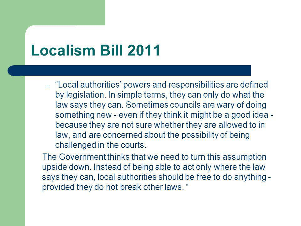 LOCALISM BILL 2011 Community Right to Challenge Authorities must consider expressions of interest from relevant bodies - voluntary or community bodies, a trust, a parish council or employees of the authority, in providing a service for the authority.