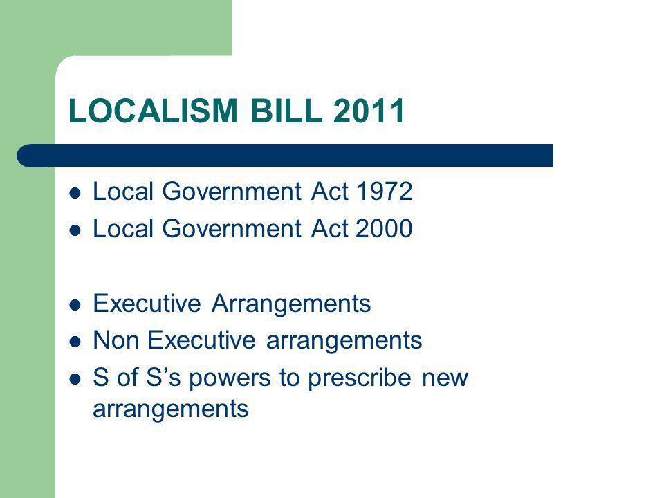 LOCALISM BILL 2011 Local Government Act 1972 Local Government Act 2000 Executive Arrangements Non Executive arrangements S of S's powers to prescribe new arrangements