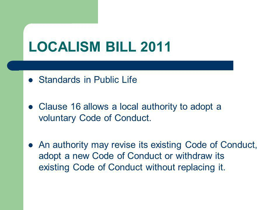 LOCALISM BILL 2011 Standards in Public Life Clause 16 allows a local authority to adopt a voluntary Code of Conduct.