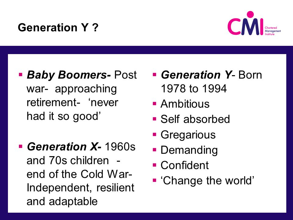Generation Y ?  Baby Boomers- Post war- approaching retirement- 'never had it so good'  Generation X- 1960s and 70s children - end of the Cold War-