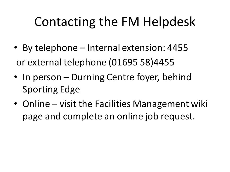 Contacting the FM Helpdesk By telephone – Internal extension: 4455 or external telephone (01695 58)4455 In person – Durning Centre foyer, behind Sporting Edge Online – visit the Facilities Management wiki page and complete an online job request.