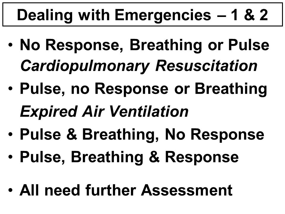Dealing with Emergencies – 1 & 2 No Response, Breathing or Pulse Cardiopulmonary Resuscitation Pulse, no Response or Breathing Expired Air Ventilation Pulse & Breathing, No Response Pulse, Breathing & Response All need further Assessment