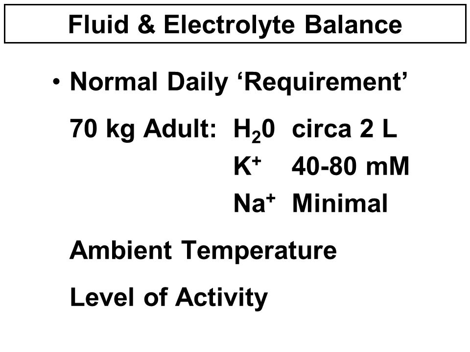 Normal Daily 'Requirement' 70 kg Adult:H 2 0circa 2 L K + 40-80 mM Na + Minimal Ambient Temperature Level of Activity Fluid & Electrolyte Balance