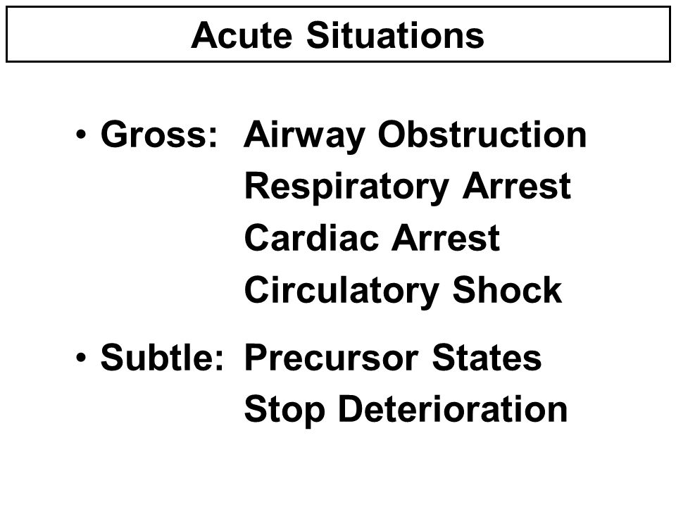 Acute Situations Gross:Airway Obstruction Respiratory Arrest Cardiac Arrest Circulatory Shock Subtle:Precursor States Stop Deterioration