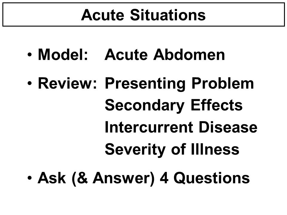 Acute Situations Model:Acute Abdomen Review:Presenting Problem Secondary Effects Intercurrent Disease Severity of Illness Ask (& Answer) 4 Questions