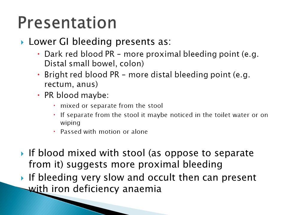  Lower GI bleeding presents as:  Dark red blood PR – more proximal bleeding point (e.g. Distal small bowel, colon)  Bright red blood PR – more dist