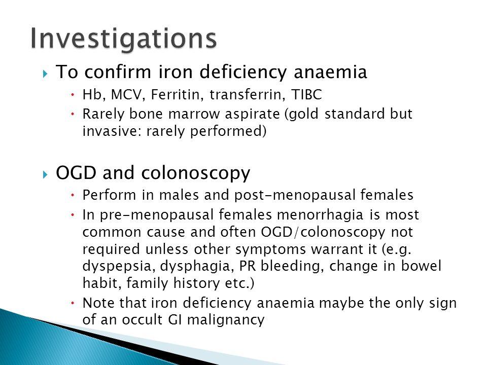  To confirm iron deficiency anaemia  Hb, MCV, Ferritin, transferrin, TIBC  Rarely bone marrow aspirate (gold standard but invasive: rarely performe