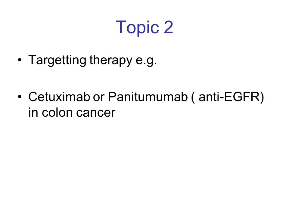 Topic 2 Targetting therapy e.g. Cetuximab or Panitumumab ( anti-EGFR) in colon cancer