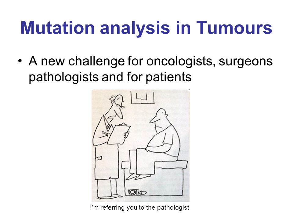 Mutation analysis in Tumours A new challenge for oncologists, surgeons pathologists and for patients I'm referring you to the pathologist