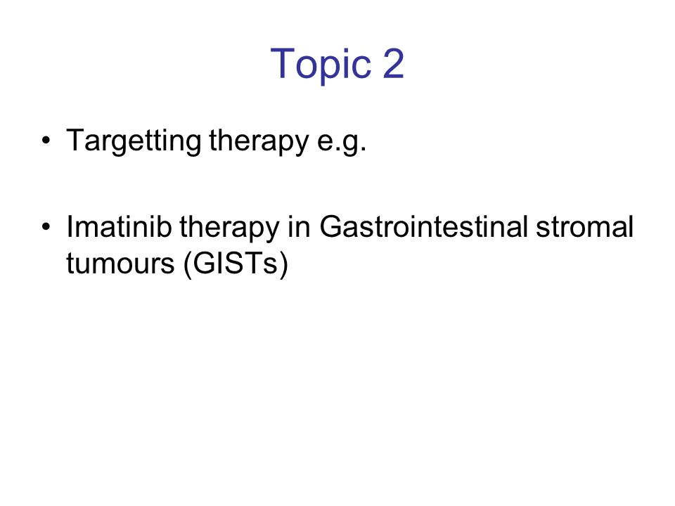 Topic 2 Targetting therapy e.g. Imatinib therapy in Gastrointestinal stromal tumours (GISTs)