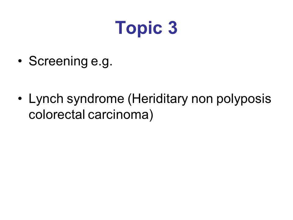Topic 3 Screening e.g. Lynch syndrome (Heriditary non polyposis colorectal carcinoma)