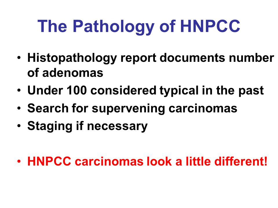 The Pathology of HNPCC Histopathology report documents number of adenomas Under 100 considered typical in the past Search for supervening carcinomas Staging if necessary HNPCC carcinomas look a little different!