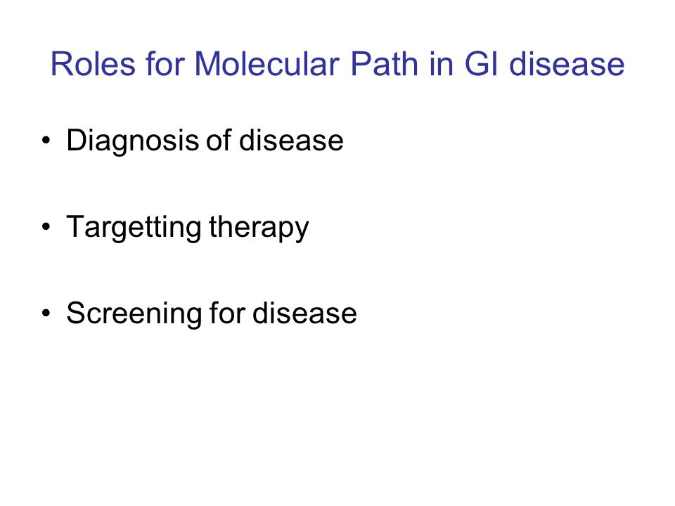 Roles for Molecular Path in GI disease Diagnosis of disease Targetting therapy Screening for disease