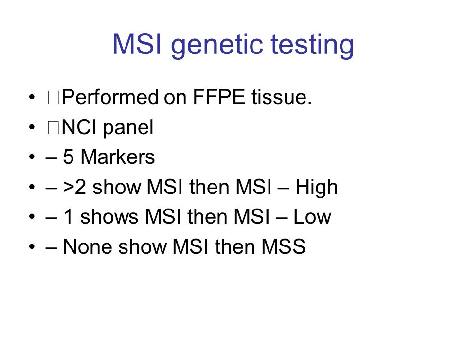 MSI genetic testing Performed on FFPE tissue. NCI panel – 5 Markers – >2 show MSI then MSI – High – 1 shows MSI then MSI – Low – None show MSI then MS