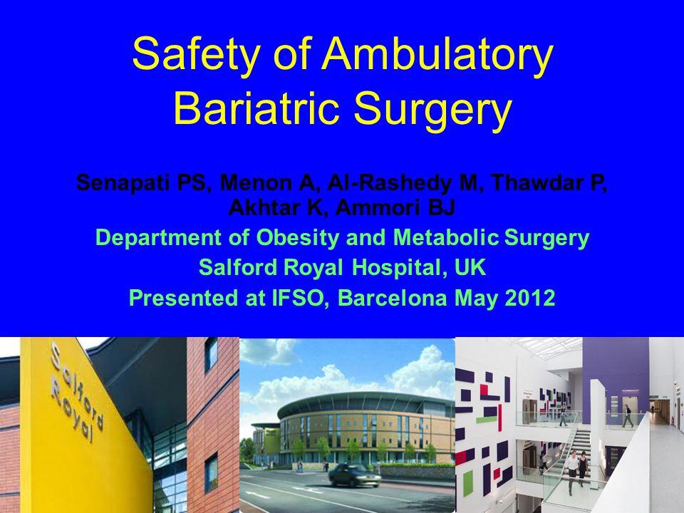Safety of Ambulatory Bariatric Surgery Senapati PS, Menon A, Al-Rashedy M, Thawdar P, Akhtar K, Ammori BJ Department of Obesity and Metabolic Surgery Salford Royal Hospital, UK Presented at IFSO, Barcelona May 2012