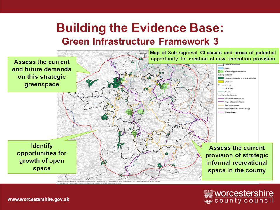 www.worcestershire.gov.uk Building the Evidence Base: Green Infrastructure Framework 3 Assess the current provision of strategic informal recreational space in the county Identify opportunities for growth of open space Assess the current and future demands on this strategic greenspace Map of Sub-regional GI assets and areas of potential opportunity for creation of new recreation provision