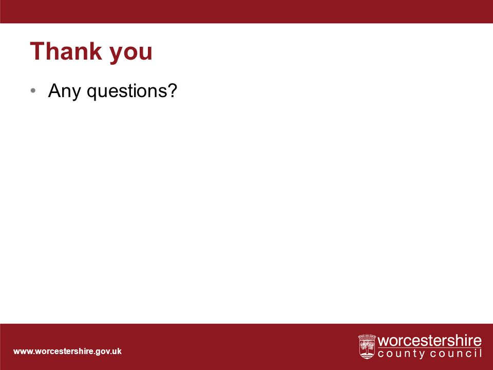 www.worcestershire.gov.uk Thank you Any questions