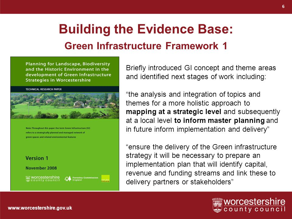 www.worcestershire.gov.uk Building the Evidence Base: Green Infrastructure Framework 1 6 Briefly introduced GI concept and theme areas and identified next stages of work including: the analysis and integration of topics and themes for a more holistic approach to mapping at a strategic level and subsequently at a local level to inform master planning and in future inform implementation and delivery ensure the delivery of the Green infrastructure strategy it will be necessary to prepare an implementation plan that will identify capital, revenue and funding streams and link these to delivery partners or stakeholders