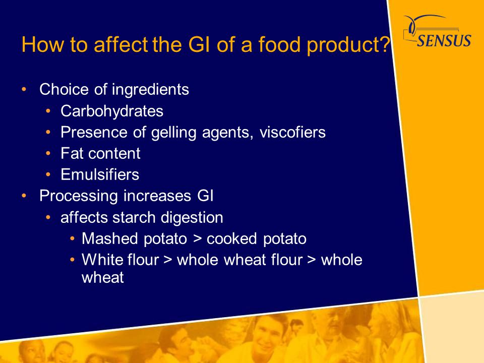 How to affect the GI of a food product? Choice of ingredients Carbohydrates Presence of gelling agents, viscofiers Fat content Emulsifiers Processing