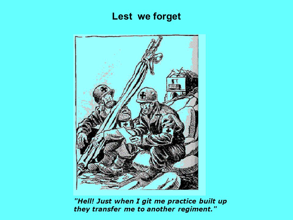 Lest we forget Hell! Just when I git me practice built up they transfer me to another regiment.