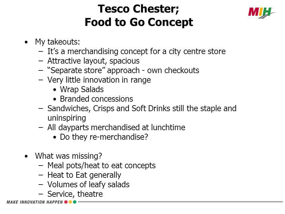 My takeouts: –It's a merchandising concept for a city centre store –Attractive layout, spacious – Separate store approach - own checkouts –Very little innovation in range Wrap Salads Branded concessions –Sandwiches, Crisps and Soft Drinks still the staple and uninspiring –All dayparts merchandised at lunchtime Do they re-merchandise.