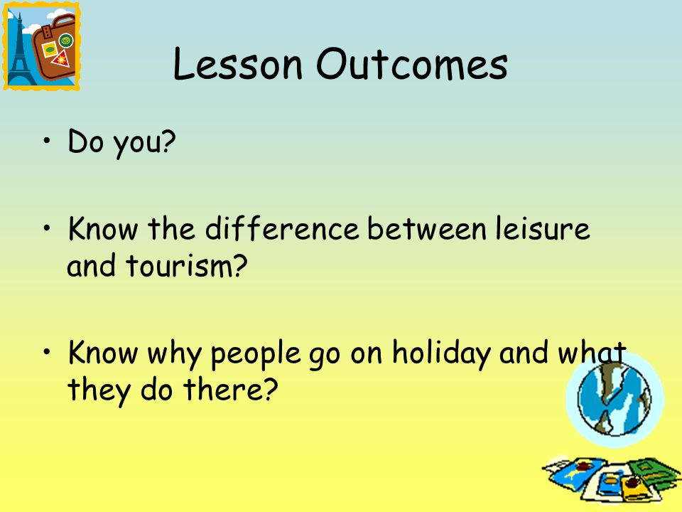 15 Lesson Outcomes Do you. Know the difference between leisure and tourism.