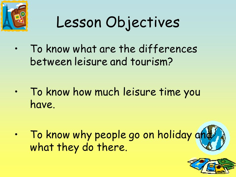 2 Lesson Objectives To know what are the differences between leisure and tourism.